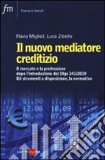 Il nuovo mediatore creditizio. Il mercato e la professione dopo l'introduzione del DLGS 141/2010. Gli strumenti a disposizione, la normativa