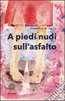 A piedi nudi sull'asfalto libro di Di Cillo Fiorella