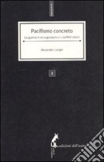 Pacifismo concreto. La guerra in ex Jugoslavia e i conflitti etnici libro di Langer Alexander