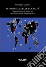 Astrologia delle località. Come migliorare la nostra vita con la rilocazione astrogeografica