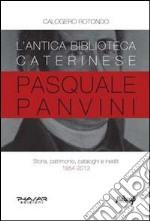 L'antica biblioteca caterinese Pasquale Panvini. Storia, patrimonio, cataloghi e inediti. 1854-2013