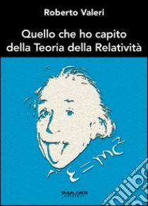 Quello che ho capito della teoria della relatività libro di Valeri Roberto