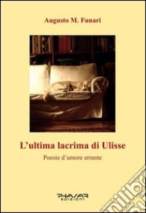 L'ultima lacrima di Ulisse. Poesie d'amore errante libro di Funari Augusto M.