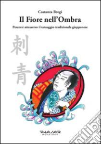 Il fiore nell'ombra. Percorsi attraverso il tatuaggio tradizionale giapponese libro di Brogi Costanza