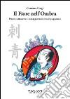 Il fiore nell'ombra. Percorsi attraverso il tatuaggio tradizionale giapponese libro