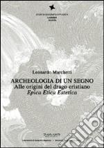 Archeologia di un segno. Alle origini del drago cristiano. Epica etica estetica