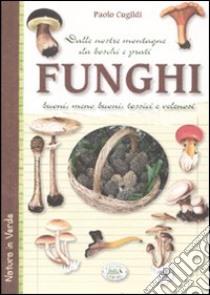 Funghi dalle nostre montagne, da boschi e prati. Buoni, meno buoni, tossici e velenosi libro di Cugildi Paolo