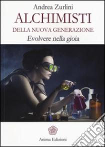 Alchimisti della nuova generazione. Evolvere nella gioia libro di Zurlini Andrea