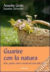 Guarire con la natura. Erbe, miti e rituali nel ciclo dell'anno libro di Grün Anselm - Türtscher Susanne