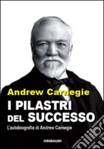 I pilastri del successo. Autobiografia libro di Carnegie Dale