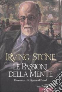 Le passioni della mente. Il romanzo di Sigmund Freud libro di Stone Irving