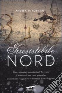 Irresistibile Nord libro di Di Robilant Andrea