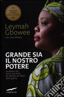 Grande sia il nostro potere. La donna che con la sua lotta ha liberato un paese dalla guerra libro di Gbowee Leymah - Mithers Carol
