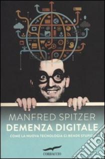 Demenza digitale. Come la nuova tecnologia ci rende stupidi libro di Spitzer Manfred