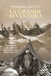 La grande avventura. Filippo De Filippi e la sua spedizione attraverso le montagne dell'Asia (1913-1914) libro di Ardito Stefano