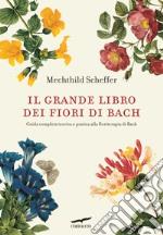 Il grande libro dei fiori di Bach. Guida completa teorica e pratica alla floriterapia di Bach libro