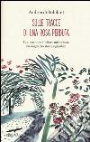 Sulle tracce di una rosa perduta. Uno scrittore. Un fiore misterioso. Un viaggio tra storia e giardini libro