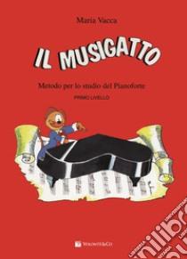 Il Musigatto. Metodo per lo studio del pianoforte. Primo livello libro di Vacca Maria