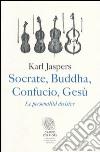Socrate, Buddha, Confucio, Gesù. Le personalità decisive libro