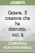 Cesare. Il creatore che ha distrutto. Vol. 6 libro