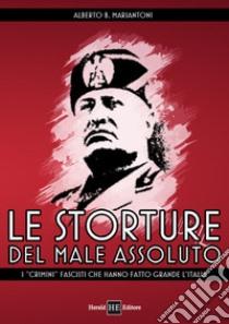 Le storture del male assoluto. I «crimini» fascisti che hanno fatto grande l'Italia libro di Mariantoni ALberto B.