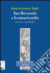 San Bernardo e la misericordia. Con un'antologia di testi di san Bernardo sulla misericordia libro