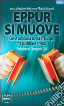 Eppur si muove. Come cambia la sanità in Europa, fra pubblico e privato libro di Pelissero G. (cur.); Mingardi A. (cur.)