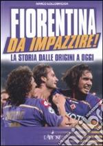 Fiorentina da impazzire! La storia dalle origini a oggi libro