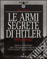 Le armi segrete di Hitler 1933-1945. Armi e strategie del programma bellico «top secret» della Germania. Ediz. illustrata libro