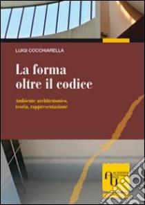 La forma oltre il codice. Ambiente architettonico, teoria, rappresentazione libro di Cocchiarella Luigi