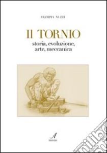 Il tornio. Storia, evoluzione, arte, meccanica libro di Nuzzi Olimpia