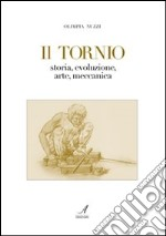 Il tornio. Storia, evoluzione, arte, meccanica libro di Nuzzi Olimpia