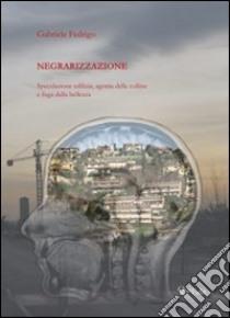 Negrarizzazione. Speculazione edilizia, agonia delle colline e fuga della bellezza libro di Fedrigo Gabriele