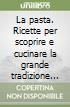 La pasta. Ricette per scoprire e cucinare la grande tradizione italiana libro