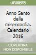 Anno Santo della misericordia. Calendario 2016 libro