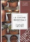 Le cucine regionali. Ricette per scoprire e cucinare la grande tradizione italiana libro
