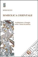 Simbolica orientale. Architettura e liturgia nella Chiesa bizantina
