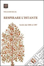 Respirare l'istante. Scritti dal 1985 al 1997 libro di Segal William