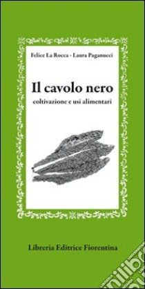Il cavolo nero. Coltivazione e usi alimentari libro di La Rocca Felice - Paganucci Laura