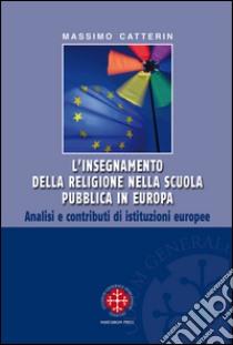L'insegnamento della religione nella scuola pubblica in Europa. Analisi e contributi di istituzioni europee libro di Catterin Massimo