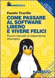 Come passare al software libero e vivere felici. Piccolo manuale di indipendenza informatica libro di Trucillo Fausto