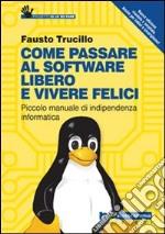 Come passare al software libero e vivere felici. Piccolo manuale di indipendenza informatica libro