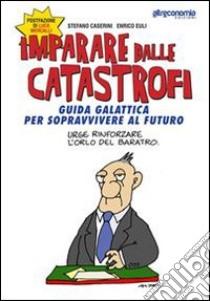 Imparare dalle catastrofi. Guida galattica per sopravvivere al futuro libro di Euli Enrico - Caserini Stefano