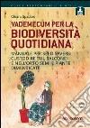 Vademecum per la biodiversità quotidiana. Manuale per seed savers: custodire sul balcone e nell'orto semi e piante dimenticate libro