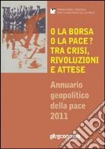 O la borsa o la pace? tra crisi, rivoluzione e attese. Annuario geopolitico della pace 2011 libro