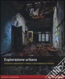 Esplorazione urbana. Fotografare luoghi nascosti e rendere le vostre immagini spettacolari libro di Sipes Todd
