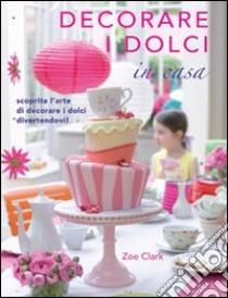 Decorare i dolci in casa libro di Clark Zoe
