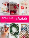 Idee per il Natale. 50 progetti passo passo e tante idee da copiare libro