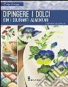 Dipingere i dolci con i coloranti alimentari. Ediz. illustrata libro