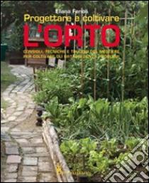 Progettare e coltivare l'orto. Consigli, tecniche e trucchi del mestiere per coltivare gli ortaggi senza problemi libro di Ferioli Eliana